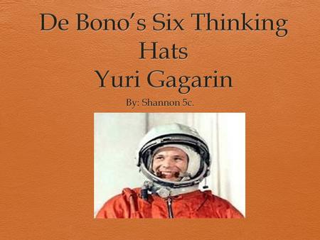 White Hat(Facts)  Yuri Gagarin was born at a city called Klushino, Russia on 9th March 1934.  His occupations were as a cosmonaut and a pilot.  He.