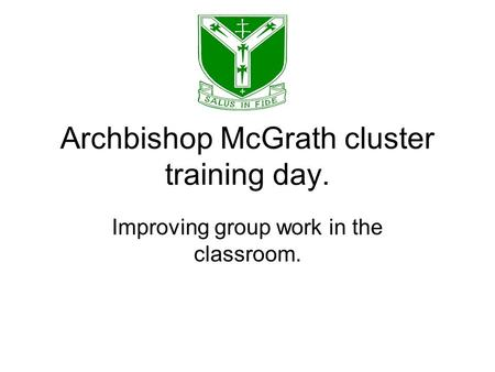 Archbishop McGrath cluster training day. Improving group work in the classroom.