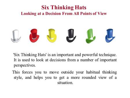 Six Thinking Hats Looking at a Decision From All Points of View 'Six Thinking Hats' is an important and powerful technique. It is used to look at decisions.
