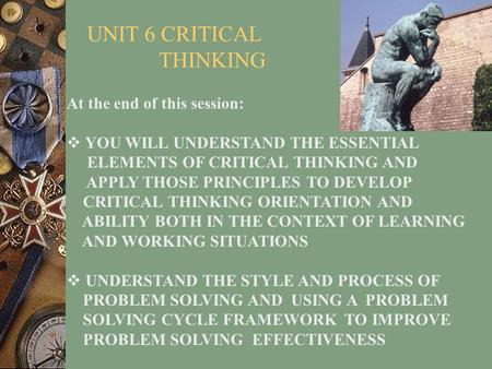 UNIT 6 CRITICAL THINKING At the end of this session:  YOU WILL UNDERSTAND THE ESSENTIAL ELEMENTS OF CRITICAL THINKING AND APPLY THOSE PRINCIPLES TO DEVELOP.