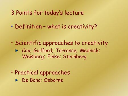 3 Points for today's lecture Definition – what is creativity? Scientific approaches to creativity Cox; Guilford; Torrance; Mednick; Weisberg; Finke; Sternberg.