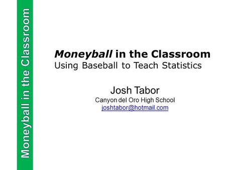 Moneyball in the Classroom Using Baseball to Teach Statistics Josh Tabor Canyon del Oro High School