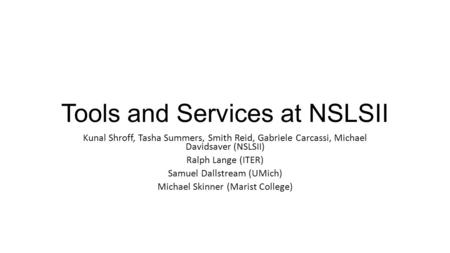 Tools and Services at NSLSII Kunal Shroff, Tasha Summers, Smith Reid, Gabriele Carcassi, Michael Davidsaver (NSLSII) Ralph Lange (ITER) Samuel Dallstream.