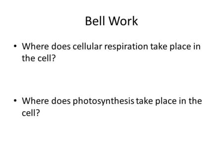 Bell Work Where does cellular respiration take place in the cell? Where does photosynthesis take place in the cell?
