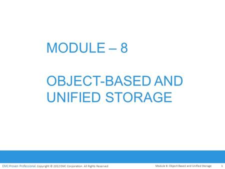 EMC Proven Professional. Copyright © 2012 EMC Corporation. All Rights Reserved. Module 8: Object-Based and Unified Storage1 MODULE – 8 OBJECT-BASED AND.