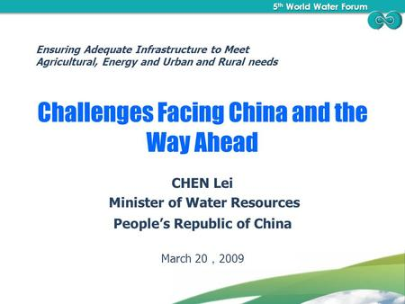 5 th World Water Forum 5 th World Water Forum Challenges Facing China and the Way Ahead CHEN Lei Minister of Water Resources People's Republic of China.