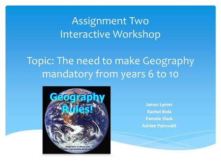 Assignment Two Interactive Workshop Topic: The need to make Geography mandatory from years 6 to 10 James Lymer Rachel Bola Pamela Slack Ashlee Patzwald.