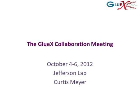 The GlueX Collaboration Meeting October 4-6, 2012 Jefferson Lab Curtis Meyer.