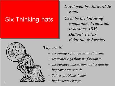 Six Thinking hats Why use it? –encourages full spectrum thinking –separates ego from performance –encourages innovation and creativity –Improves teamwork.