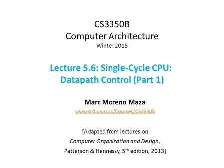 CS3350B Computer Architecture Winter 2015 Lecture 5.6: Single-Cycle CPU: Datapath Control (Part 1) Marc Moreno Maza www.csd.uwo.ca/Courses/CS3350b [Adapted.