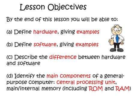 Lesson Objectives By the end of this lesson you will be able to: (a) Define hardware, giving examples (b) Define software, giving examples (c) Describe.