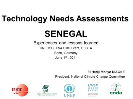 Technology Needs Assessments SENEGAL Experiences and lessons learned UNFCCC TNA Side Event, SBSTA Bonn, Germany June 1 st, 2011 El Hadji Mbaye DIAGNE President,