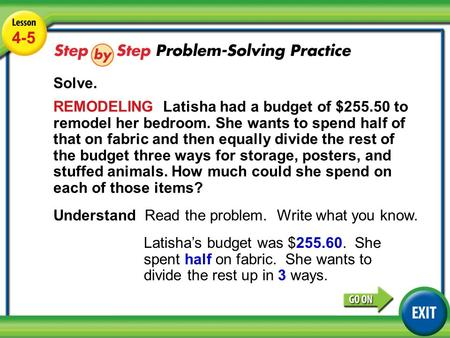Lesson 4-5 Example 5 4-5 Solve. REMODELING Latisha had a budget of $255.50 to remodel her bedroom. She wants to spend half of that on fabric and then equally.