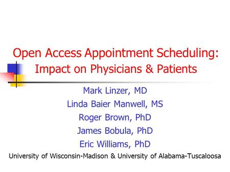 Open Access Appointment Scheduling: Impact on Physicians & Patients Mark Linzer, MD Linda Baier Manwell, MS Roger Brown, PhD James Bobula, PhD Eric Williams,