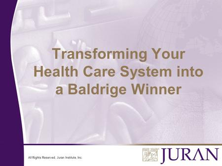 All Rights Reserved, Juran Institute, Inc. Transforming Your Health Care System into a Baldrige Winner.