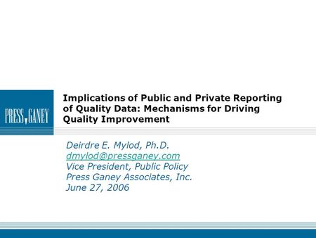 Implications of Public and Private Reporting of Quality Data: Mechanisms for Driving Quality Improvement Deirdre E. Mylod, Ph.D.