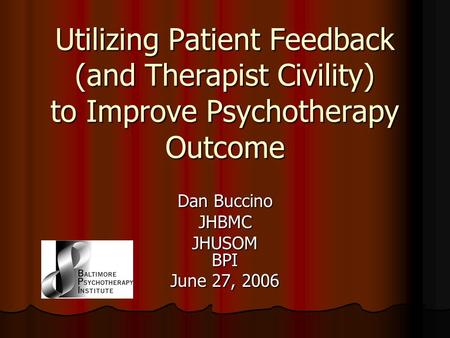 Utilizing Patient Feedback (and Therapist Civility) to Improve Psychotherapy Outcome Dan Buccino JHBMC JHUSOM BPI June 27, 2006.