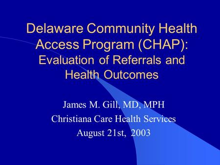 Delaware Community Health Access Program (CHAP): Evaluation of Referrals and Health Outcomes James M. Gill, MD, MPH Christiana Care Health Services August.