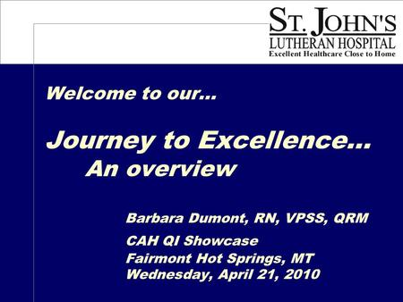 Welcome to our… Journey to Excellence… An overview Barbara Dumont, RN, VPSS, QRM CAH QI Showcase Fairmont Hot Springs, MT Wednesday, April 21, 2010.