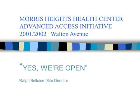 "MORRIS HEIGHTS HEALTH CENTER ADVANCED ACCESS INITIATIVE 2001/2002 Walton Avenue "" YES, WE'RE OPEN"" Ralph Belloise, Site Director."