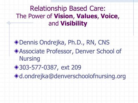 Relationship Based Care: The Power of Vision, Values, Voice, and Visibility Dennis Ondrejka, Ph.D., RN, CNS Associate Professor, Denver School of Nursing.