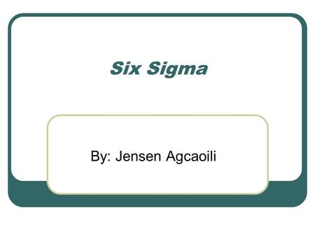 Six Sigma By: Jensen Agcaoili. What is Six Sigma? Six Sigma Definitions: A management driven, scientific methodology for product and process improvement.