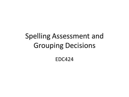 Spelling Assessment and Grouping Decisions EDC424.