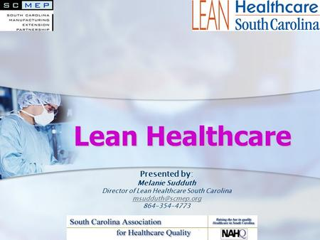 Lean Healthcare Presented by: Melanie Sudduth Director of Lean Healthcare South Carolina 864-354-4773.