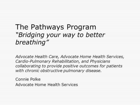 "The Pathways Program ""Bridging your way to better breathing"" Advocate Health Care, Advocate Home Health Services, Cardio-Pulmonary Rehabilitation, and."