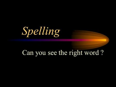 Spelling Can you see the right word ? Spelling Click on what you think is the right word ? Then you will be shown the right word and can see if you were.
