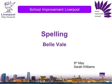 Spelling Belle Vale School Improvement Liverpool 9 th May Sarah Williams.
