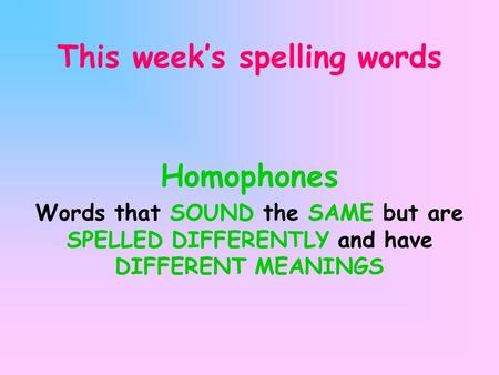 This week's spelling words Homophones Words that SOUND the SAME but are SPELLED DIFFERENTLY and have DIFFERENT MEANINGS.