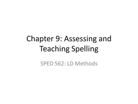 Chapter 9: Assessing and Teaching Spelling SPED 562: LD Methods.