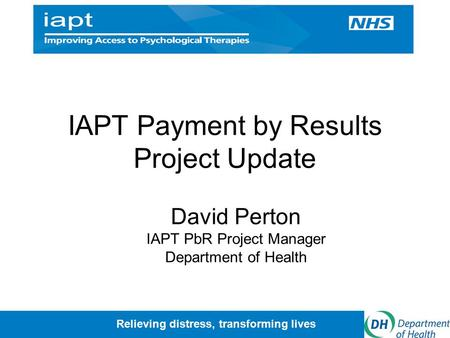 Relieving distress, transforming lives IAPT Payment by Results Project Update David Perton IAPT PbR Project Manager Department of Health.
