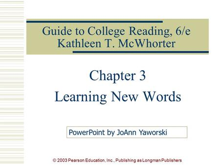 © 2003 Pearson Education, Inc., Publishing as Longman Publishers Guide to College Reading, 6/e Kathleen T. McWhorter Chapter 3 Learning New Words PowerPoint.