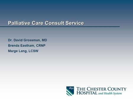 Palliative Care Consult Service Dr. David Grossman, MD Brenda Eastham, CRNP Marge Lang, LCSW.