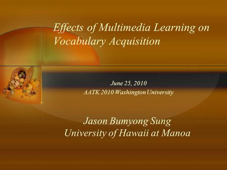 Effects of Multimedia Learning on Vocabulary Acquisition June 25, 2010 AATK 2010 Washington University Jason Bumyong Sung University of Hawaii at Manoa.