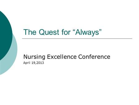 "The Quest for ""Always"" Nursing Excellence Conference April 19,2013."