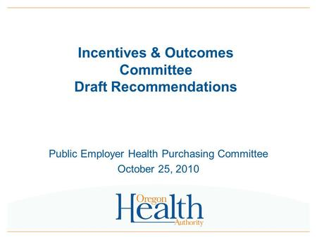 Incentives & Outcomes Committee Draft Recommendations Public Employer Health Purchasing Committee October 25, 2010.