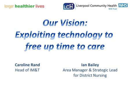 Caroline Rand Head of IM&T Ian Bailey Area Manager & Strategic Lead for District Nursing.