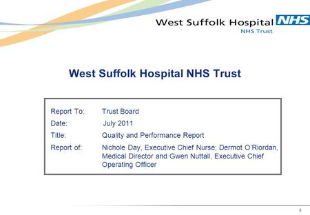 0 West Suffolk Hospital NHS Trust Report To:Trust Board Date: July 2011 Title:Quality and Performance Report Report of:Nichole Day, Executive Chief Nurse;