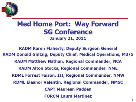 1 Med Home Port: Way Forward SG Conference January 21, 2011 RADM Karen Flaherty, Deputy Surgeon General RADM Donald Gintzig, Deputy Chief, Medical Operations,
