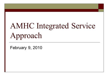 AMHC Integrated Service Approach February 9, 2010.