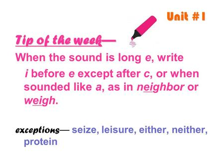 Unit #1 Tip of the week— When the sound is long e, write i before e except after c, or when sounded like a, as in neighbor or weigh. exceptions — seize,