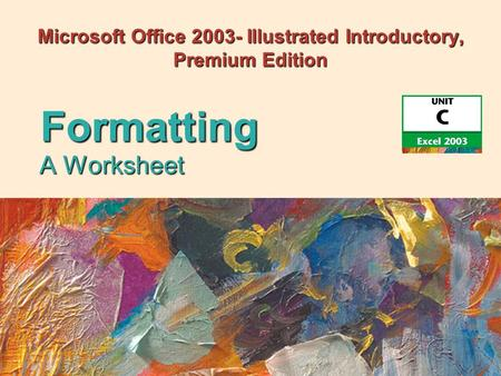 Microsoft Office 2003- Illustrated Introductory, Premium Edition A Worksheet Formatting.