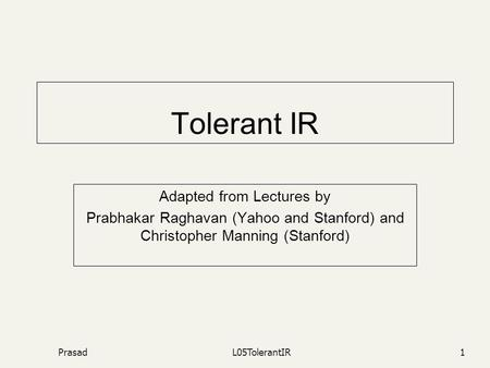 PrasadL05TolerantIR1 Tolerant IR Adapted from Lectures by Prabhakar Raghavan (Yahoo and Stanford) and Christopher Manning (Stanford)