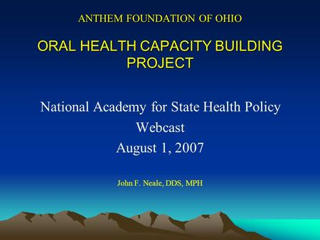 ANTHEM FOUNDATION OF OHIO ORAL HEALTH CAPACITY BUILDING PROJECT National Academy for State Health Policy Webcast August 1, 2007 John F. Neale, DDS, MPH.