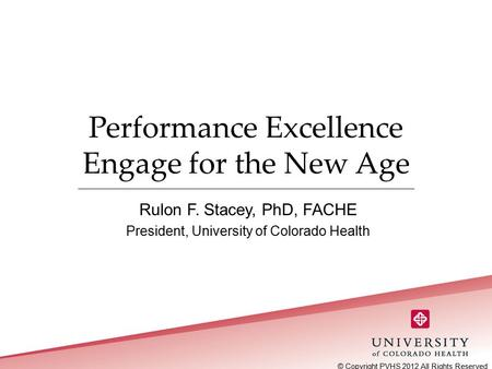 Performance Excellence Engage for the New Age Rulon F. Stacey, PhD, FACHE President, University of Colorado Health © Copyright PVHS 2012 All Rights Reserved.
