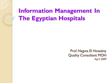 Information Management In The Egyptian Hospitals Prof. Nagwa El Hosseiny Quality Consultant MOH April 2009.