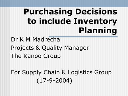 Purchasing Decisions to include Inventory Planning Dr K M Madrecha Projects & Quality Manager The Kanoo Group For Supply Chain & Logistics Group (17-9-2004)